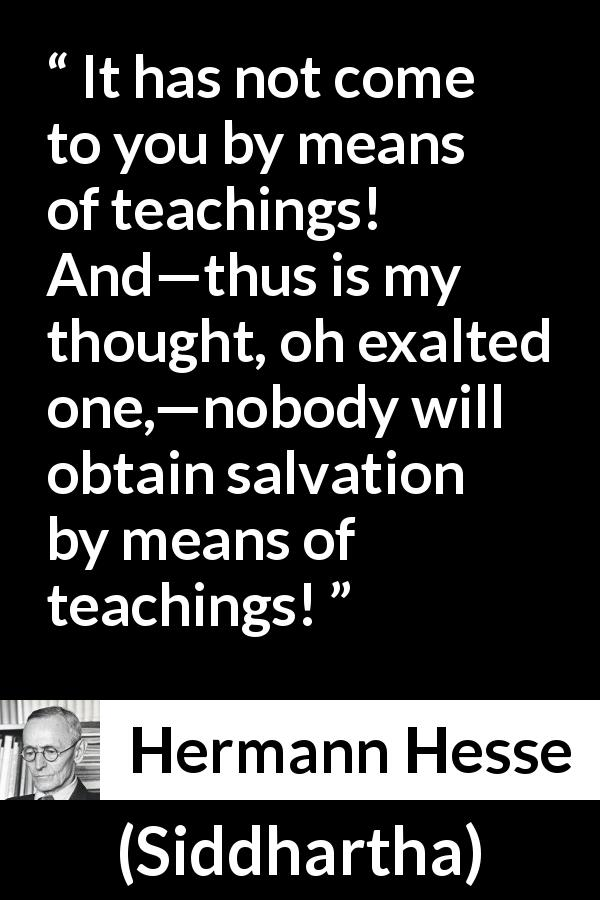Hermann Hesse - Siddhartha - It has not come to you by means of teachings! And—thus is my thought, oh exalted one,—nobody will obtain salvation by means of teachings!
