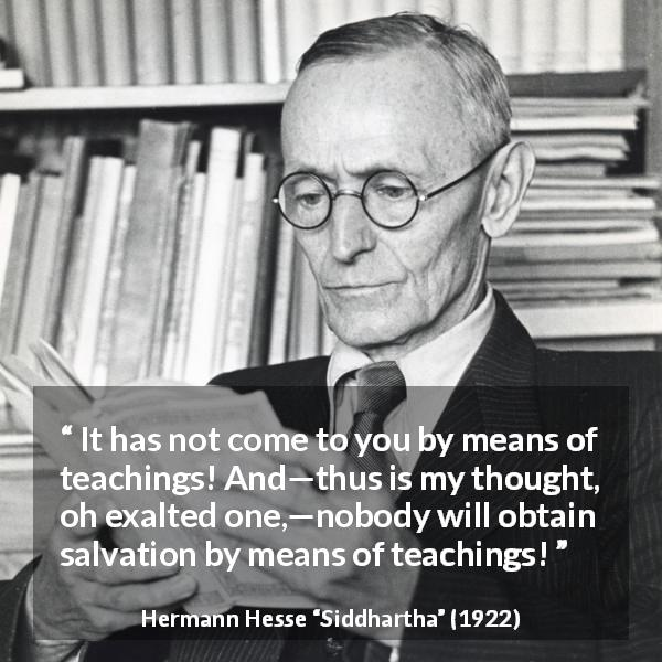 Hermann Hesse quote about thought from Siddhartha (1922) - It has not come to you by means of teachings! And—thus is my thought, oh exalted one,—nobody will obtain salvation by means of teachings!