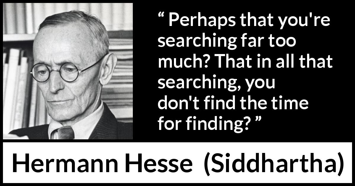 "Hermann Hesse about time (""Siddhartha"", 1922) - Perhaps that you're searching far too much? That in all that searching, you don't find the time for finding?"
