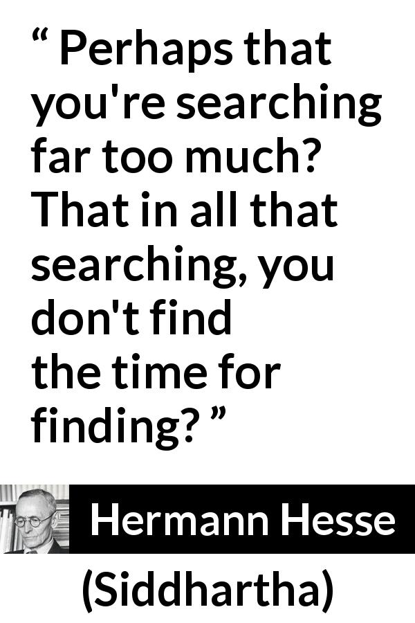 Hermann Hesse - Siddhartha - Perhaps that you're searching far too much? That in all that searching, you don't find the time for finding?