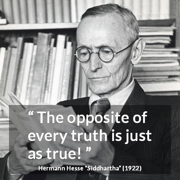 Hermann Hesse quote about truth from Siddhartha (1922) - The opposite of every truth is just as true!