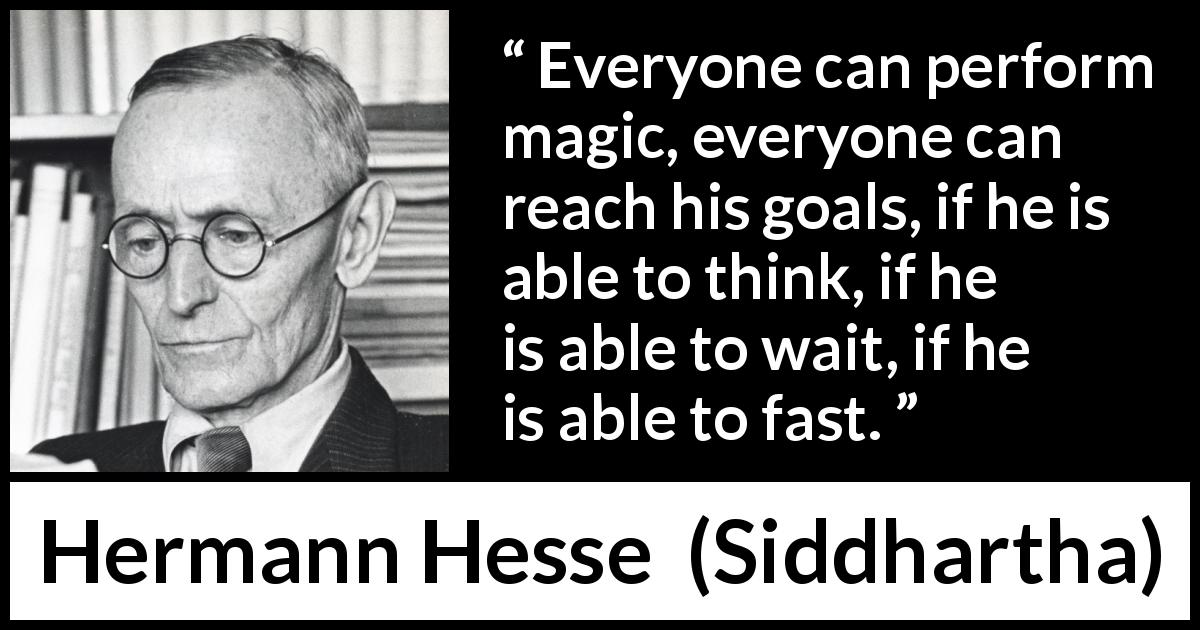 "Hermann Hesse about waiting (""Siddhartha"", 1922) - Everyone can perform magic, everyone can reach his goals, if he is able to think, if he is able to wait, if he is able to fast."