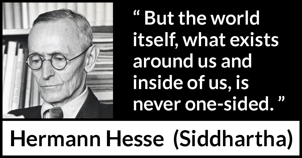 "Hermann Hesse about world (""Siddhartha"", 1922) - But the world itself, what exists around us and inside of us, is never one-sided."