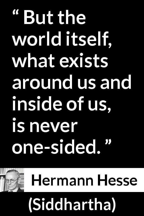 Hermann Hesse quote about world from Siddhartha (1922) - But the world itself, what exists around us and inside of us, is never one-sided.