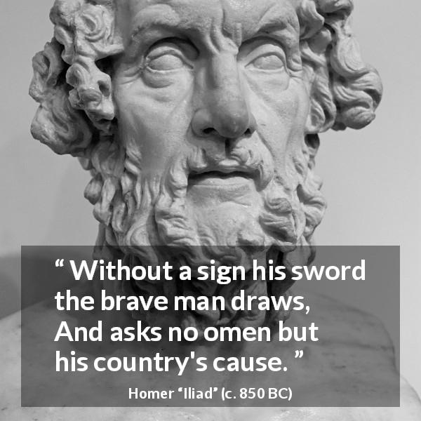 "Homer about bravery (""Iliad"", c. 850 BC) - Without a sign his sword the brave man draws,