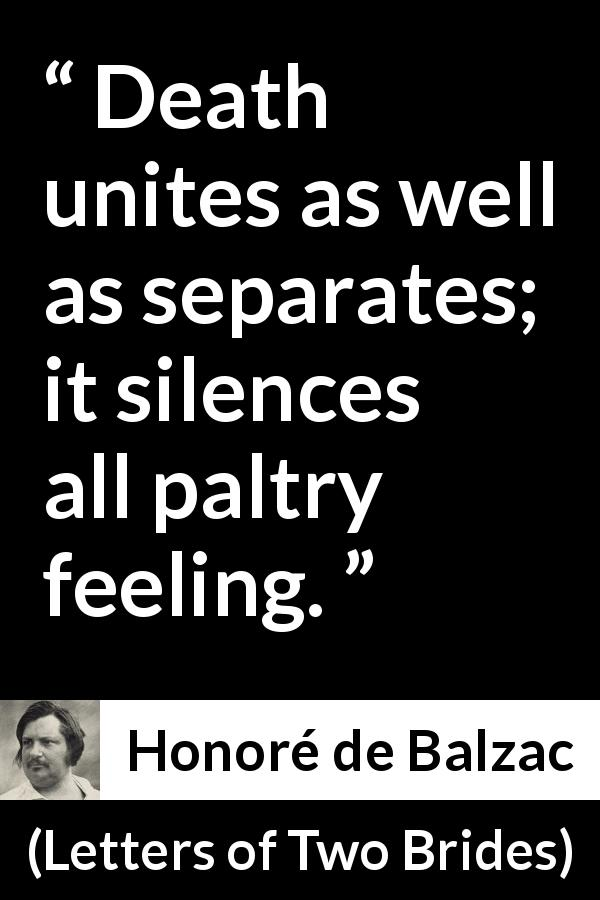 Honoré de Balzac quote about death from Letters of Two Brides (1841) - Death unites as well as separates; it silences all paltry feeling.
