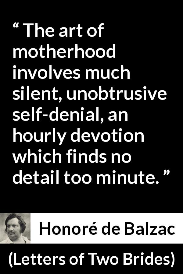 "Honoré de Balzac about devotion (""Letters of Two Brides"", 1841) - The art of motherhood involves much silent, unobtrusive self-denial, an hourly devotion which finds no detail too minute."