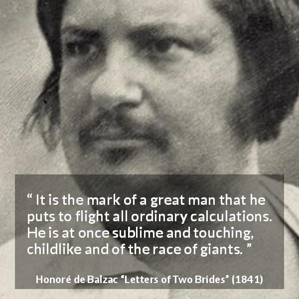 "Honoré de Balzac about greatness (""Letters of Two Brides"", 1841) - It is the mark of a great man that he puts to flight all ordinary calculations. He is at once sublime and touching, childlike and of the race of giants."