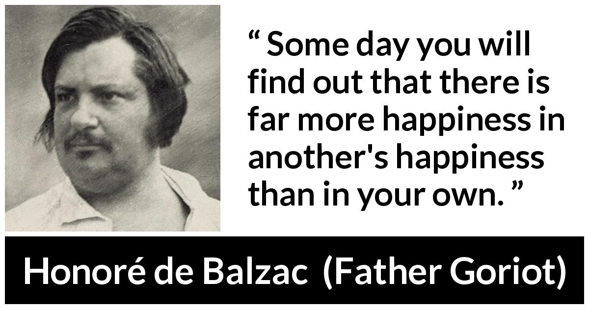 "Honoré de Balzac about happiness (""Father Goriot"", 1835) - Some day you will find out that there is far more happiness in another's happiness than in your own."