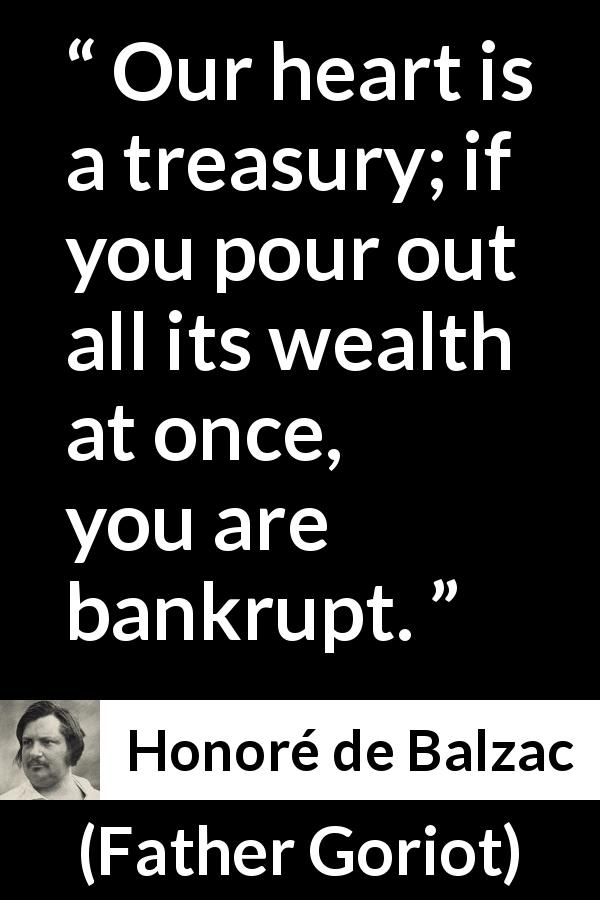 "Honoré de Balzac about heart (""Father Goriot"", 1835) - Our heart is a treasury; if you pour out all its wealth at once, you are bankrupt."