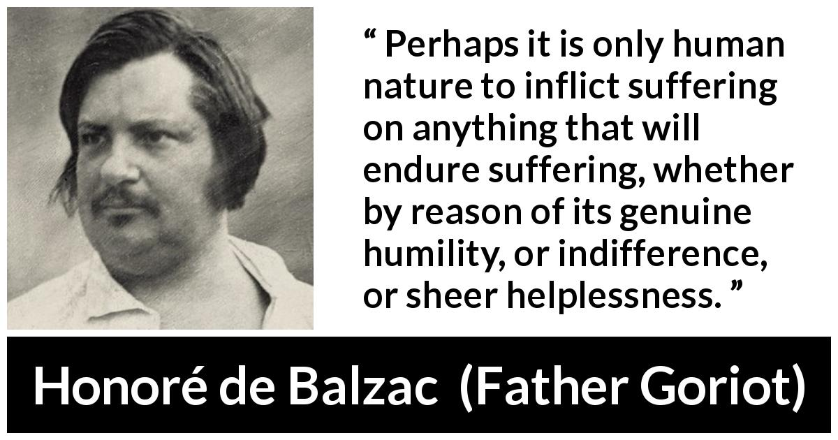 "Honoré de Balzac about human nature (""Father Goriot"", 1835) - Perhaps it is only human nature to inflict suffering on anything that will endure suffering, whether by reason of its genuine humility, or indifference, or sheer helplessness."