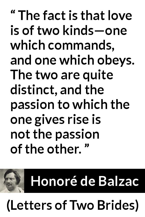 "Honoré de Balzac about love (""Letters of Two Brides"", 1841) - The fact is that love is of two kinds—one which commands, and one which obeys. The two are quite distinct, and the passion to which the one gives rise is not the passion of the other."