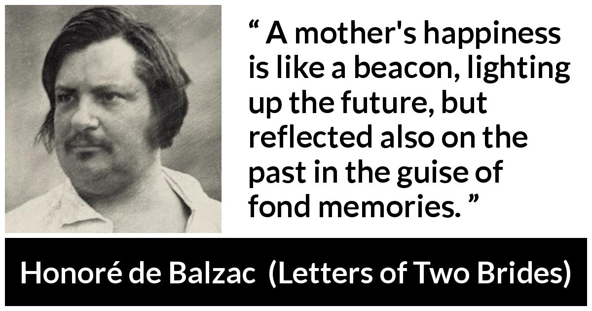 "Honoré de Balzac about past (""Letters of Two Brides"", 1841) - A mother's happiness is like a beacon, lighting up the future, but reflected also on the past in the guise of fond memories."