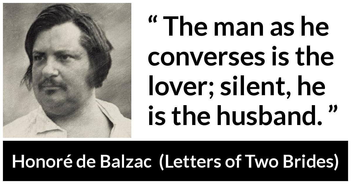 "Honoré de Balzac about silence (""Letters of Two Brides"", 1841) - The man as he converses is the lover; silent, he is the husband."