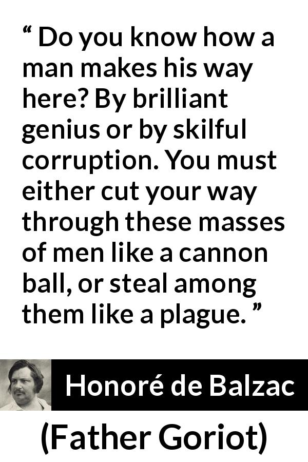 "Honoré de Balzac about success (""Father Goriot"", 1835) - Do you know how a man makes his way here? By brilliant genius or by skilful corruption. You must either cut your way through these masses of men like a cannon ball, or steal among them like a plague."