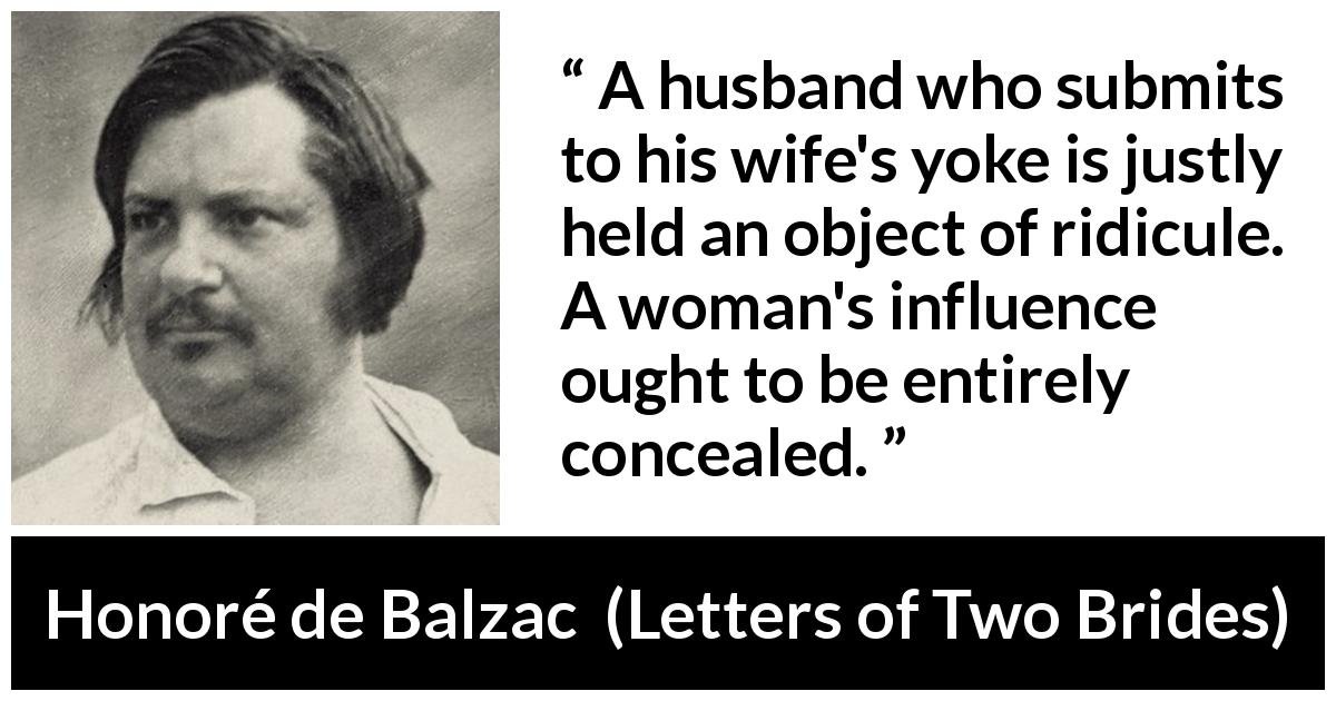 Honoré de Balzac quote about woman from Letters of Two Brides (1841) - A husband who submits to his wife's yoke is justly held an object of ridicule. A woman's influence ought to be entirely concealed.