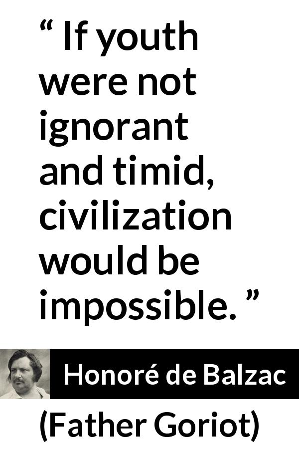 Honoré de Balzac - Father Goriot - If youth were not ignorant and timid, civilization would be impossible.