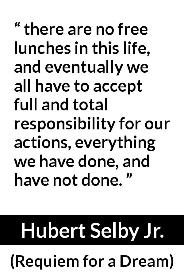 "Hubert Selby Jr. about responsibility (""Requiem for a Dream"", 1978) - there are no free lunches in this life, and eventually we all have to accept full and total responsibility for our actions, everything we have done, and have not done."