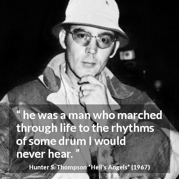 "Hunter S. Thompson about personality (""Hell's Angels"", 1967) - he was a man who marched through life to the rhythms of some drum I would never hear."