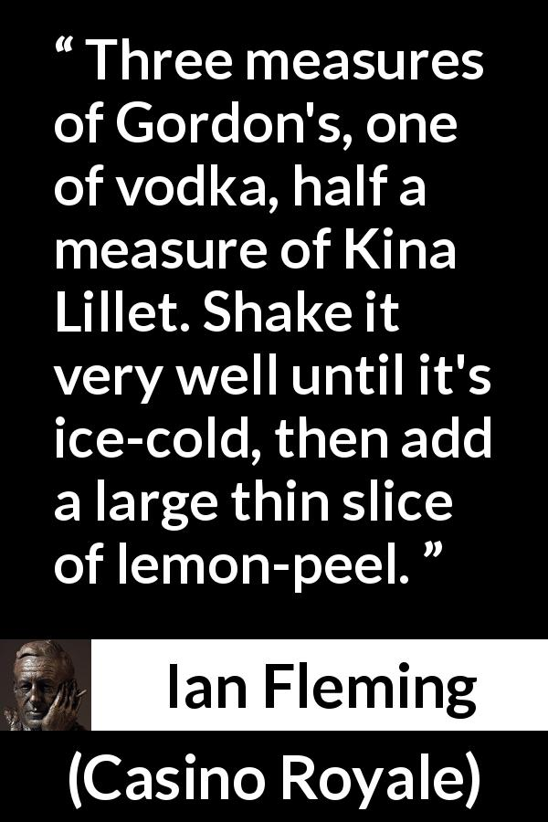 "Ian Fleming about alcohol (""Casino Royale"", 1953) - Three measures of Gordon's, one of vodka, half a measure of Kina Lillet. Shake it very well until it's ice-cold, then add a large thin slice of lemon-peel."