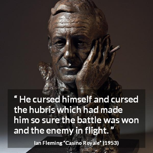 "Ian Fleming about battle (""Casino Royale"", 1953) - He cursed himself and cursed the hubris which had made him so sure the battle was won and the enemy in flight."