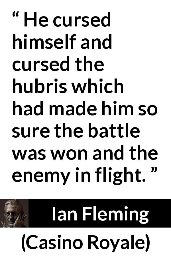 Ian Fleming - Casino Royale - He cursed himself and cursed the hubris which had made him so sure the battle was won and the enemy in flight.