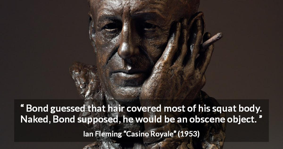 "Ian Fleming about body (""Casino Royale"", 1953) - Bond guessed that hair covered most of his squat body. Naked, Bond supposed, he would be an obscene object."
