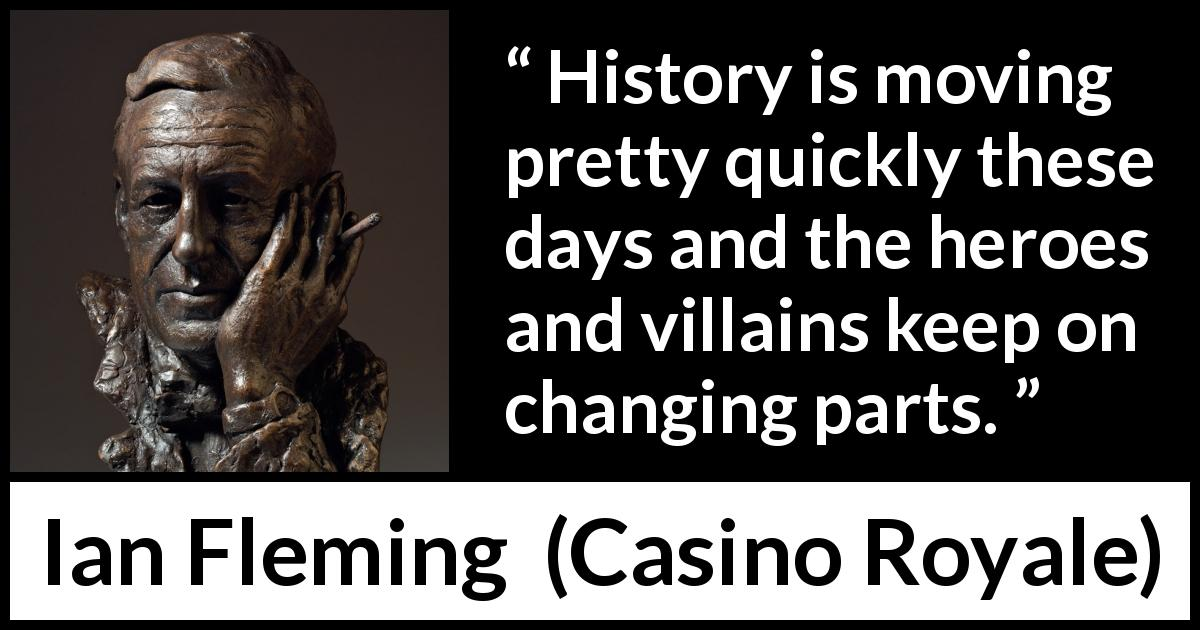 "Ian Fleming about change (""Casino Royale"", 1953) - History is moving pretty quickly these days and the heroes and villains keep on changing parts."