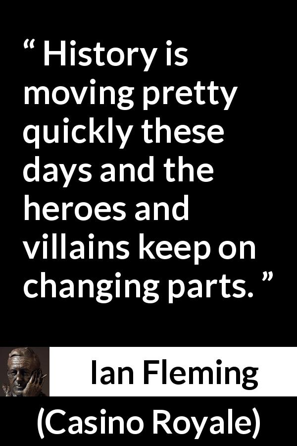 Ian Fleming - Casino Royale - History is moving pretty quickly these days and the heroes and villains keep on changing parts.