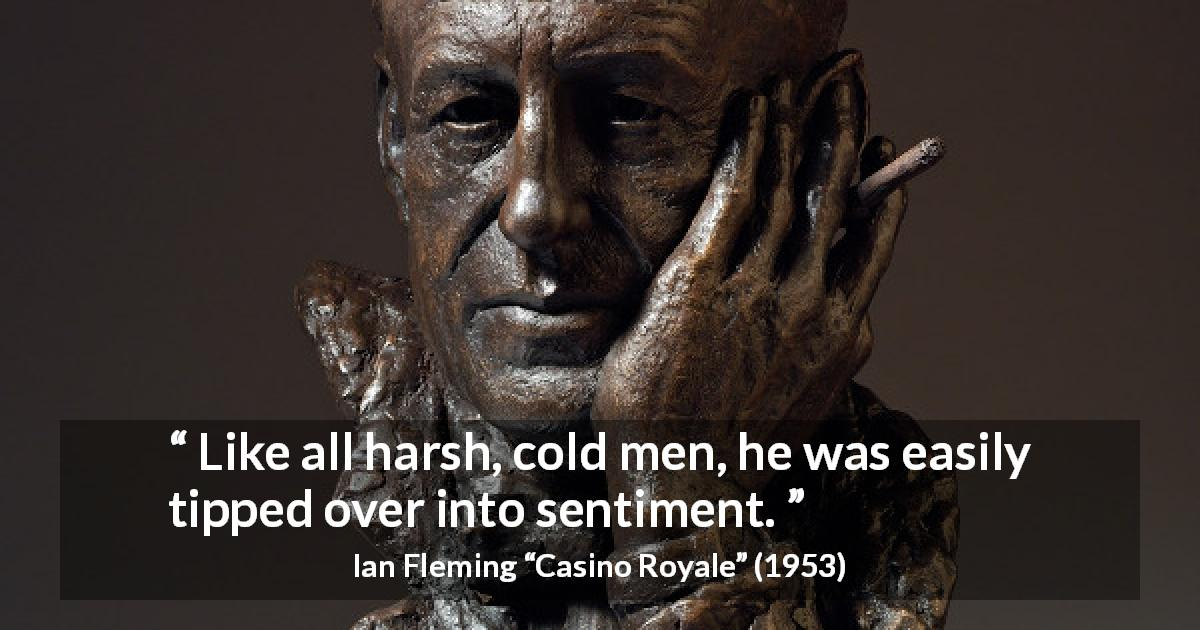 "Ian Fleming about coldness (""Casino Royale"", 1953) - Like all harsh, cold men, he was easily tipped over into sentiment."
