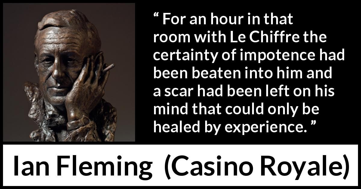 "Ian Fleming about experience (""Casino Royale"", 1953) - For an hour in that room with Le Chiffre the certainty of impotence had been beaten into him and a scar had been left on his mind that could only be healed by experience."