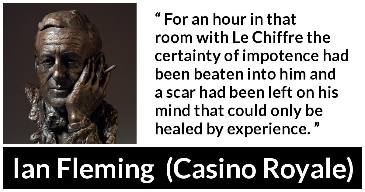 Ian Fleming - Casino Royale - For an hour in that room with Le Chiffre the certainty of impotence had been beaten into him and a scar had been left on his mind that could only be healed by experience.