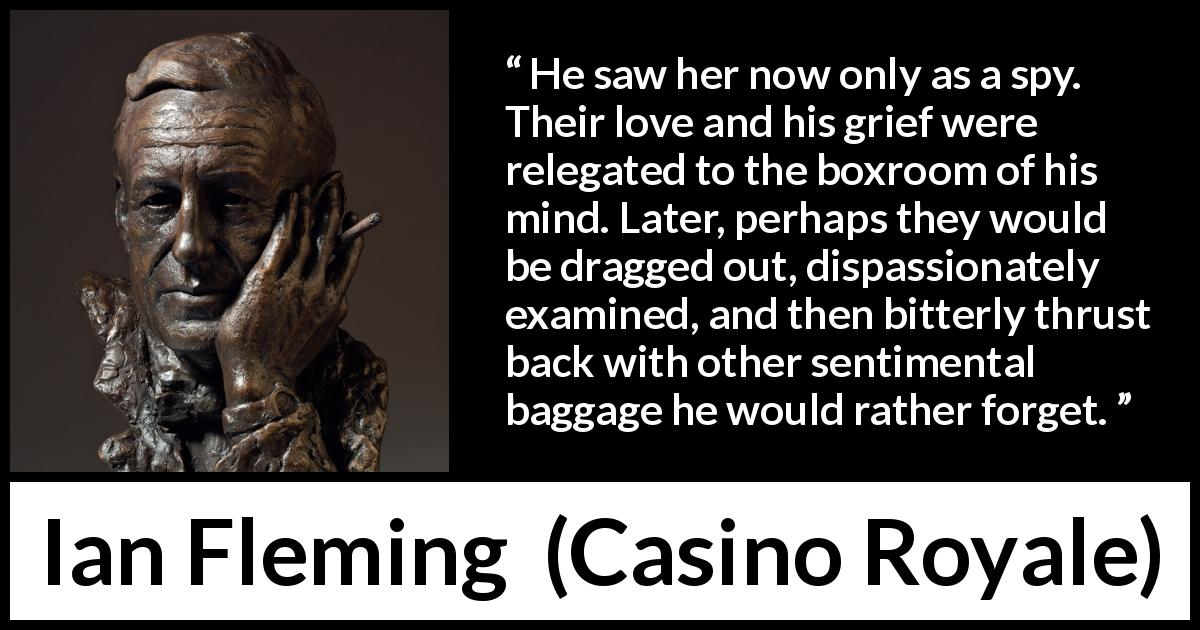 "Ian Fleming about love (""Casino Royale"", 1953) - He saw her now only as a spy. Their love and his grief were relegated to the boxroom of his mind. Later, perhaps they would be dragged out, dispassionately examined, and then bitterly thrust back with other sentimental baggage he would rather forget."