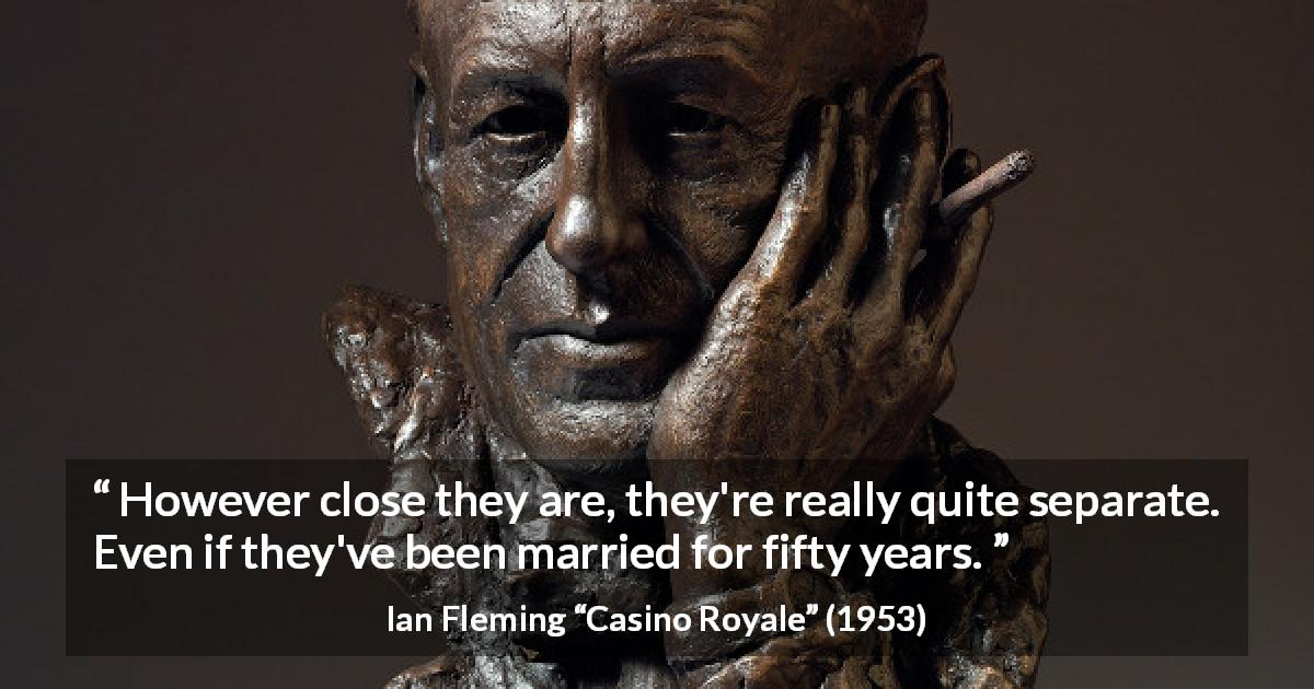 Ian Fleming quote about marriage from Casino Royale - However close they are, they're really quite separate. Even if they've been married for fifty years.