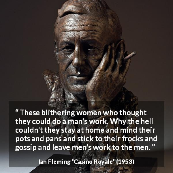 Ian Fleming quote about men from Casino Royale (1953) - These blithering women who thought they could do a man's work. Why the hell couldn't they stay at home and mind their pots and pans and stick to their frocks and gossip and leave men's work to the men.