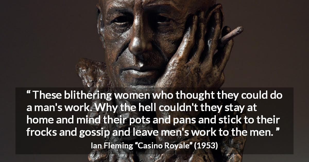 "Ian Fleming about men (""Casino Royale"", 1953) - These blithering women who thought they could do a man's work. Why the hell couldn't they stay at home and mind their pots and pans and stick to their frocks and gossip and leave men's work to the men."