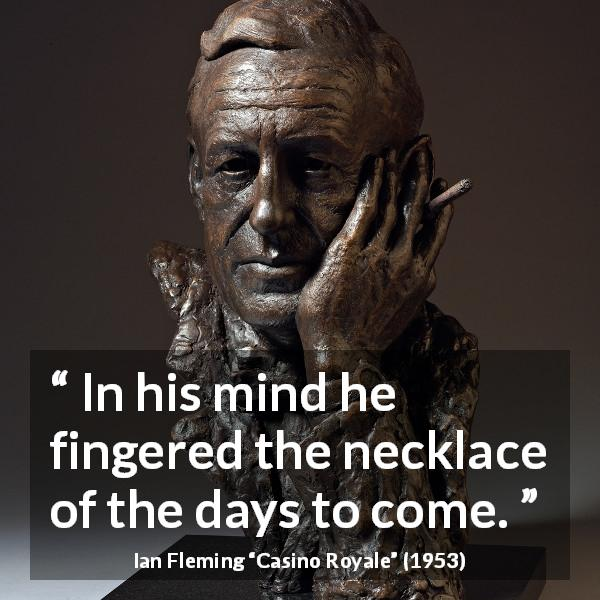 "Ian Fleming about mind (""Casino Royale"", 1953) - In his mind he fingered the necklace of the days to come."