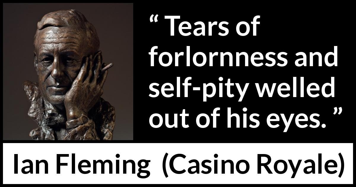 "Ian Fleming about pity (""Casino Royale"", 1953) - Tears of forlornness and self-pity welled out of his eyes."