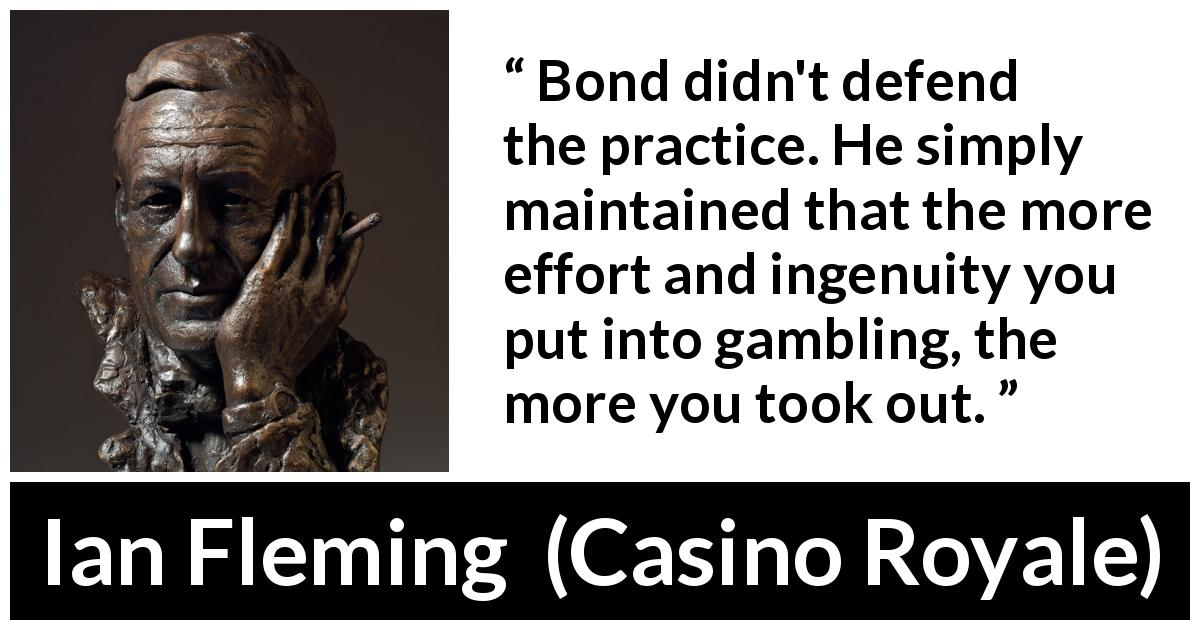 Ian Fleming - Casino Royale - Bond didn't defend the practice. He simply maintained that the more effort and ingenuity you put into gambling, the more you took out.