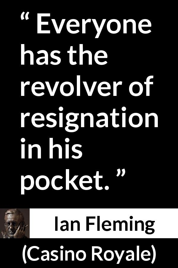"Ian Fleming about resignation (""Casino Royale"", 1953) - Everyone has the revolver of resignation in his pocket."