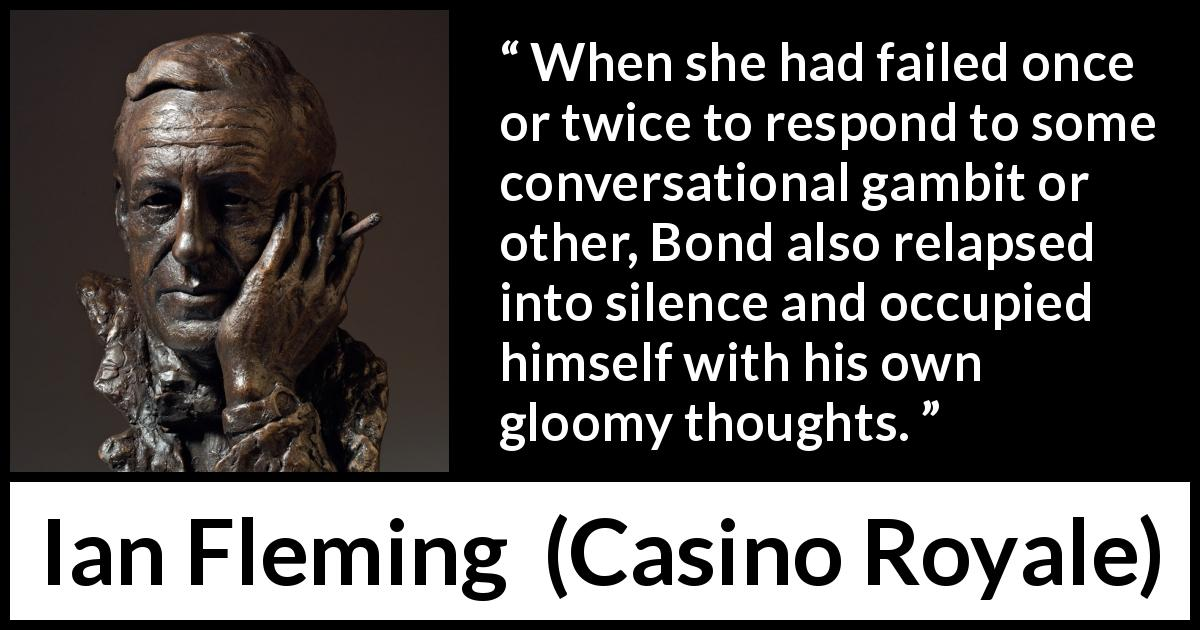 "Ian Fleming about silence (""Casino Royale"", 1953) - When she had failed once or twice to respond to some conversational gambit or other, Bond also relapsed into silence and occupied himself with his own gloomy thoughts."