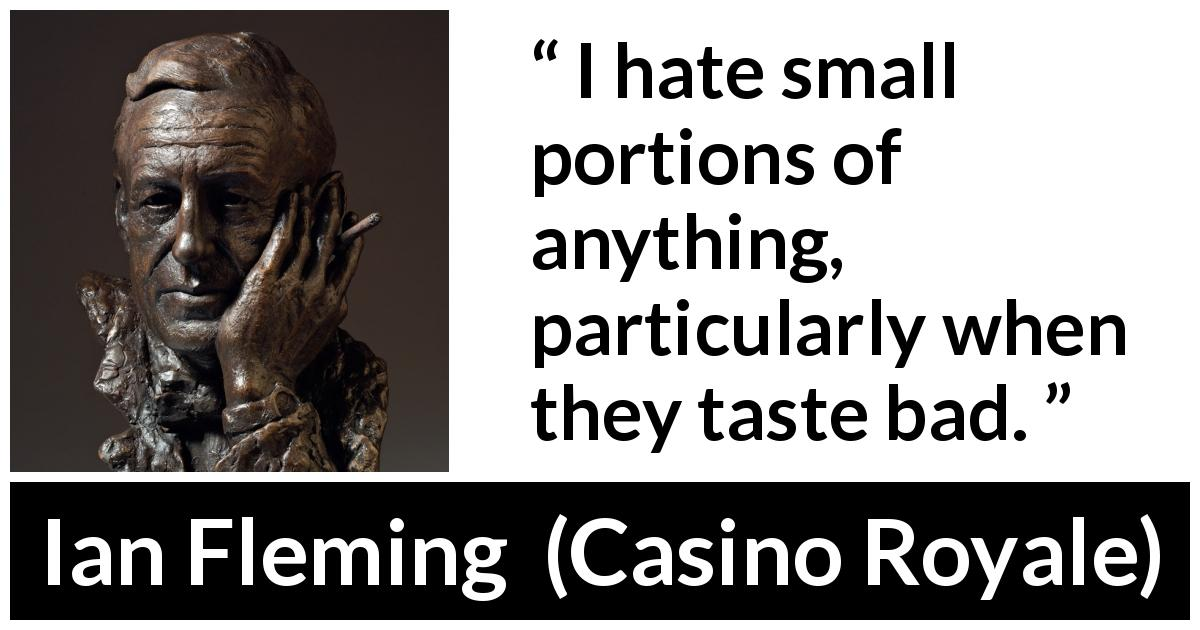"Ian Fleming about smallness (""Casino Royale"", 1953) - I hate small portions of anything, particularly when they taste bad."