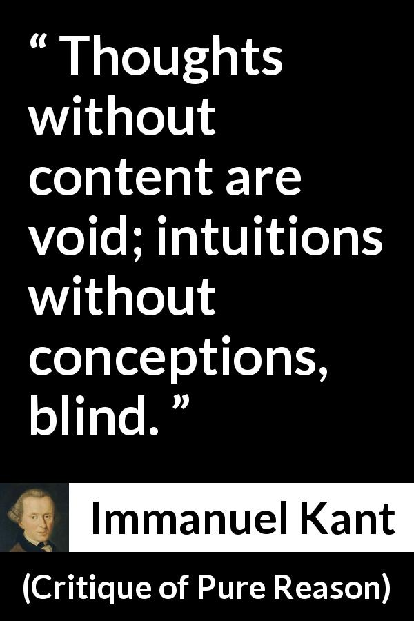 Immanuel Kant quote about blindness from Critique of Pure Reason (1791) - Thoughts without content are void; intuitions without conceptions, blind.