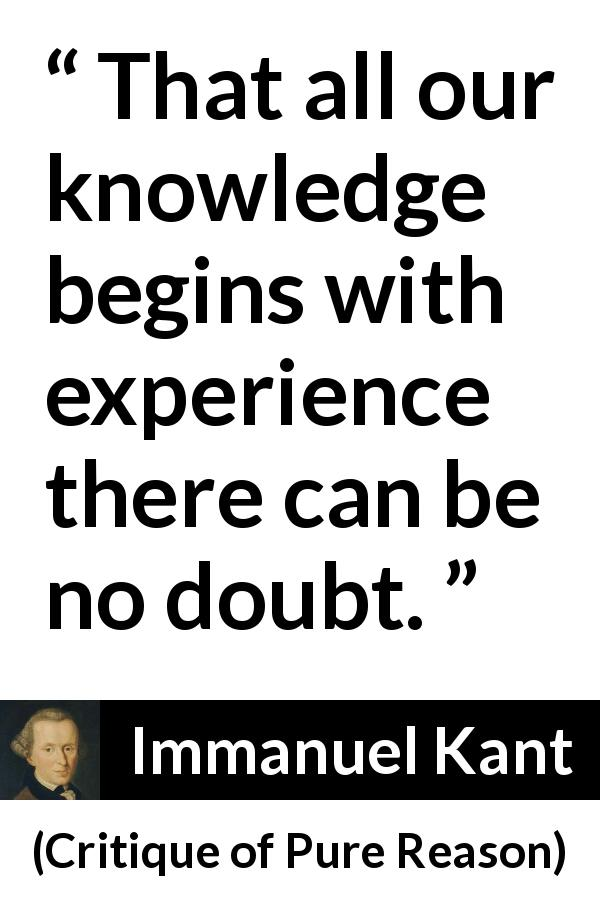 Immanuel Kant - Critique of Pure Reason - That all our knowledge begins with experience there can be no doubt.