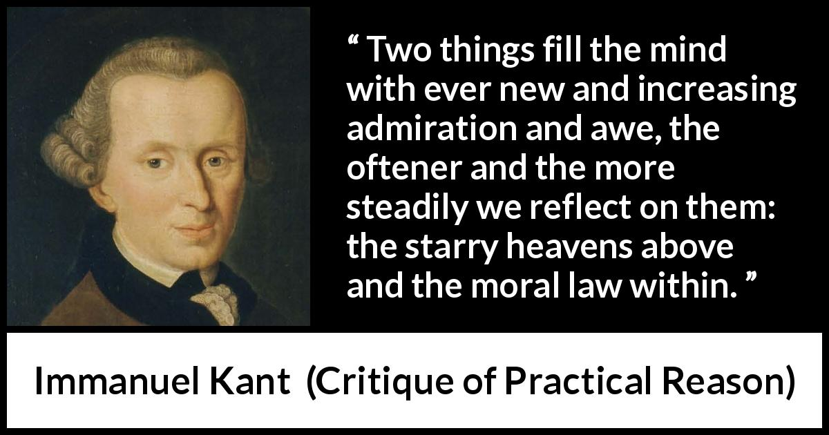 "Immanuel Kant about heaven (""Critique of Practical Reason"", 1788) - Two things fill the mind with ever new and increasing admiration and awe, the oftener and the more steadily we reflect on them: the starry heavens above and the moral law within."