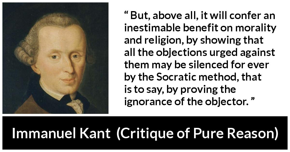 Immanuel Kant - Critique of Pure Reason - But, above all, it will confer an inestimable benefit on morality and religion, by showing that all the objections urged against them may be silenced for ever by the Socratic method, that is to say, by proving the ignorance of the objector.