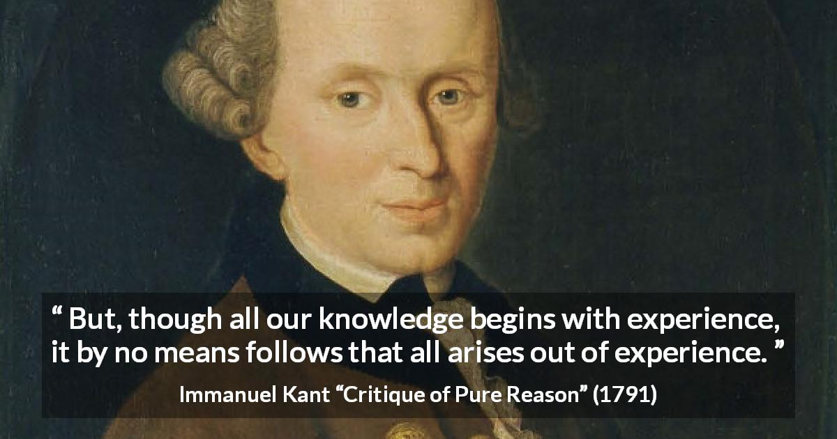 "Immanuel Kant about knowledge (""Critique of Pure Reason"", 1791) - But, though all our knowledge begins with experience, it by no means follows that all arises out of experience."