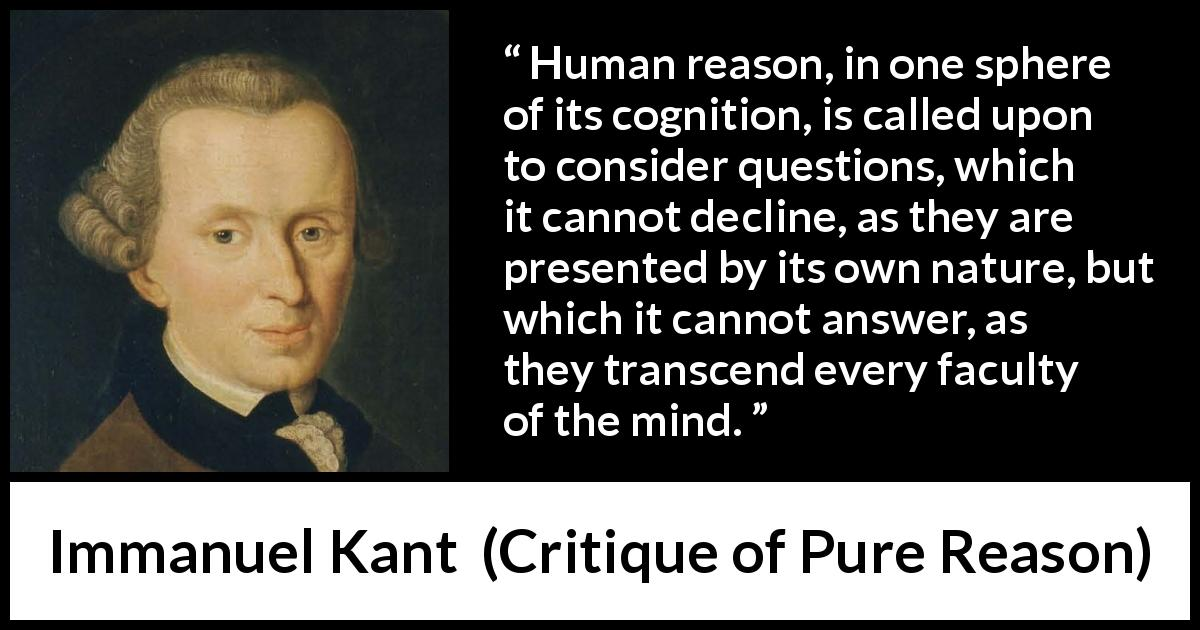 "Immanuel Kant about mind (""Critique of Pure Reason"", 1791) - Human reason, in one sphere of its cognition, is called upon to consider questions, which it cannot decline, as they are presented by its own nature, but which it cannot answer, as they transcend every faculty of the mind."