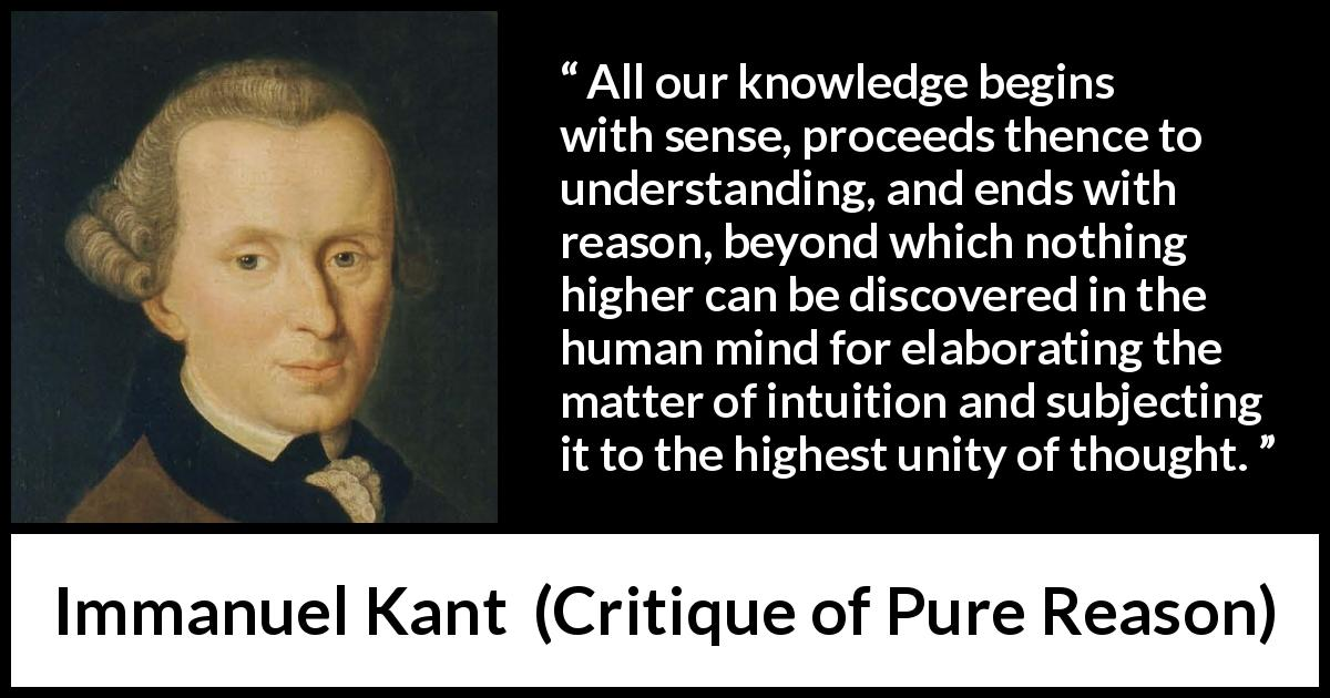 Immanuel Kant - Critique of Pure Reason - All our knowledge begins with sense, proceeds thence to understanding, and ends with reason, beyond which nothing higher can be discovered in the human mind for elaborating the matter of intuition and subjecting it to the highest unity of thought.