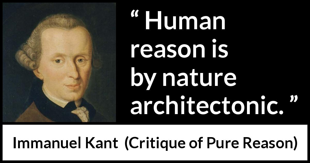 "Immanuel Kant about reason (""Critique of Pure Reason"", 1791) - Human reason is by nature architectonic."